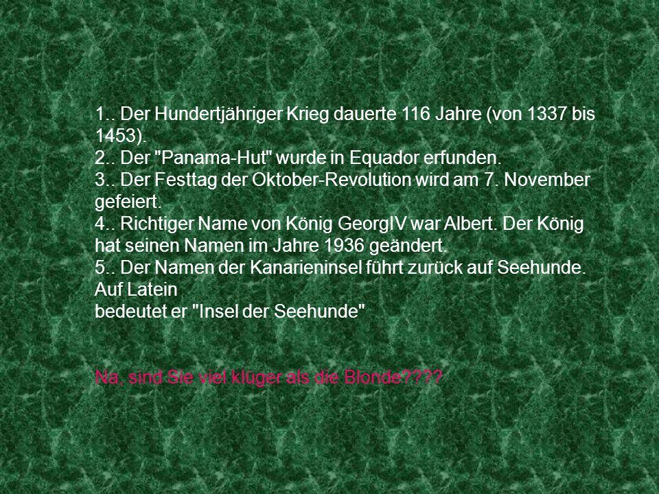 1.. Der Hundertjähriger Krieg dauerte 116 Jahre (von 1337 bis 1453). 2.. Der