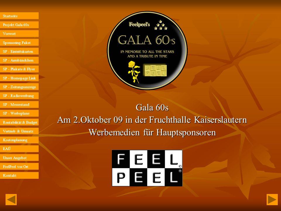 Startseite Projekt Gala 60s Unser Angebot SP - Eintrittskarten SP - Messestand Sponsoring Paket SP - Armbändchen SP - Plakate & Flyer SP - Homepage Link SP - Zeitungsanzeige SP - Radiowerbung SP - Werbeplane Rentabilität & Budget Vertrieb & Umsatz Kostenplanung EAÜ Vorwort FeelPeel vor Ort Kontakt Projekt Gala 60s Sehr geehrte Damen und Herren, Die Gala 60s wird zweimal pro Jahr in Kaiserslautern stattfinden.