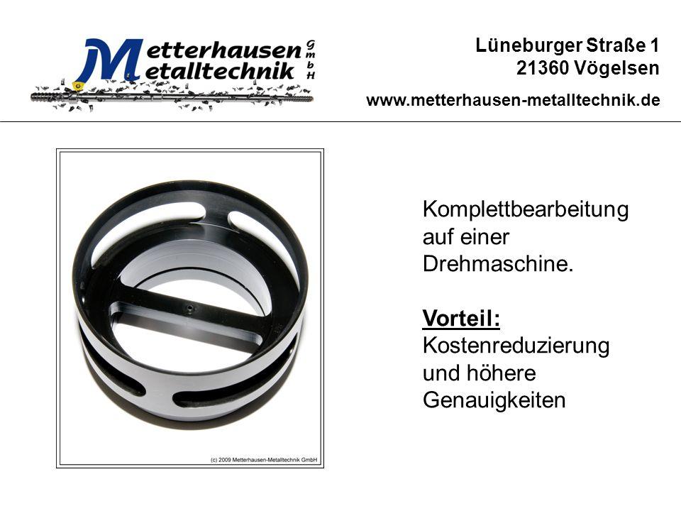 Lüneburger Straße 1 21360 Vögelsen www.metterhausen-metalltechnik.de Komplettbearbeitung auf einer Drehmaschine. Vorteil: Kostenreduzierung und höhere