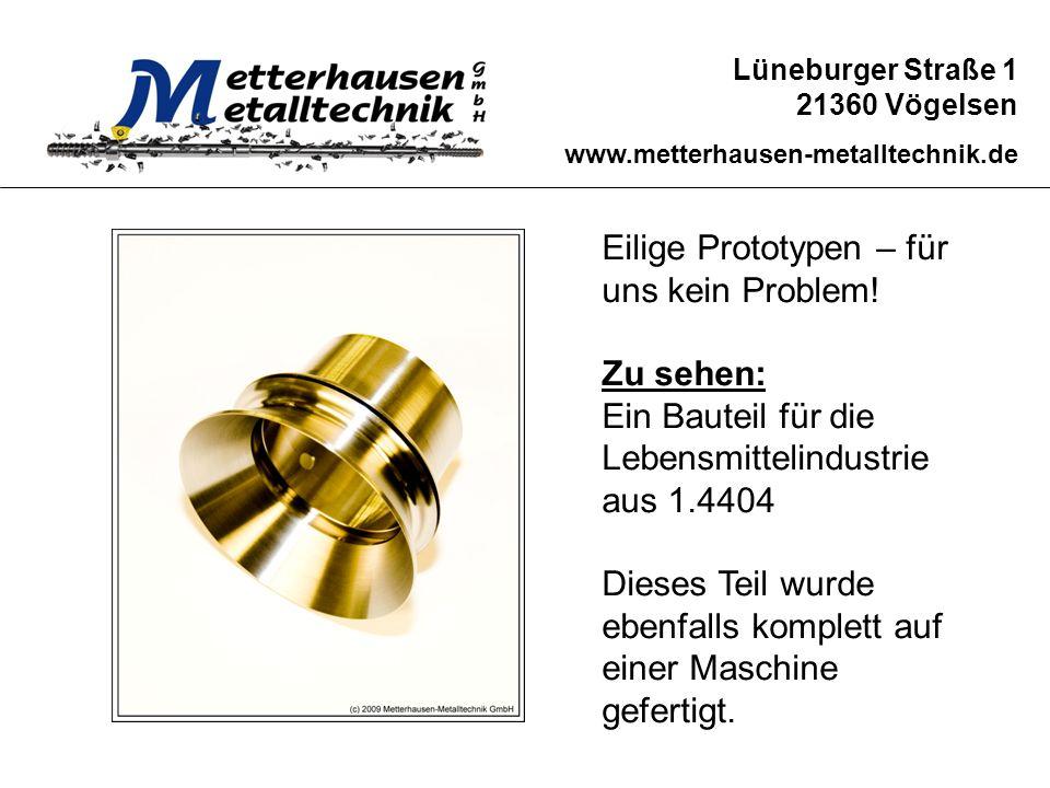 Lüneburger Straße 1 21360 Vögelsen www.metterhausen-metalltechnik.de Eilige Prototypen – für uns kein Problem! Zu sehen: Ein Bauteil für die Lebensmit