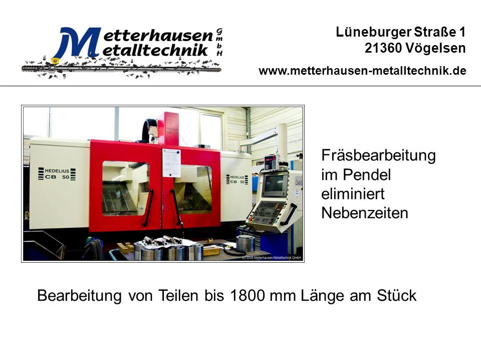 Lüneburger Straße 1 21360 Vögelsen www.metterhausen-metalltechnik.de Fräsbearbeitung im Pendel eliminiert Nebenzeiten Bearbeitung von Teilen bis 1800