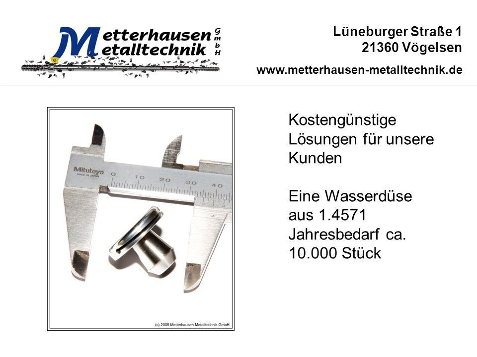 Lüneburger Straße 1 21360 Vögelsen www.metterhausen-metalltechnik.de Kostengünstige Lösungen für unsere Kunden Eine Wasserdüse aus 1.4571 Jahresbedarf
