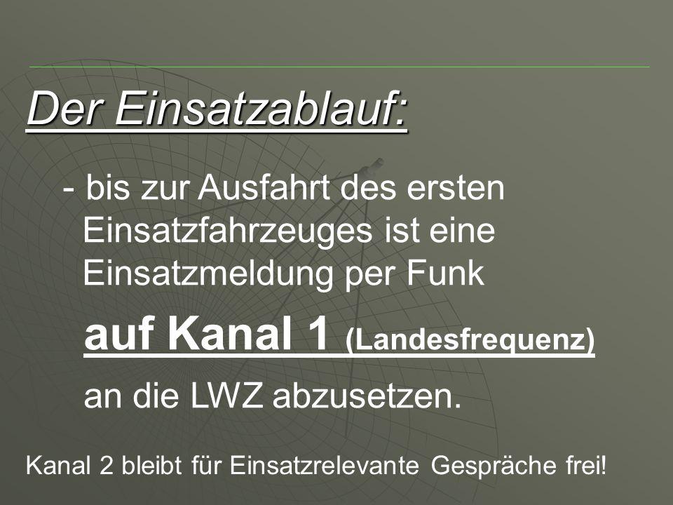 Der Einsatzablauf: - bis zur Ausfahrt des ersten Einsatzfahrzeuges ist eine Einsatzmeldung per Funk auf Kanal 1 (Landesfrequenz) an die LWZ abzusetzen.