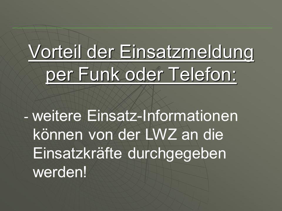 Vorteil der Einsatzmeldung per Funk oder Telefon: - weitere Einsatz-Informationen können von der LWZ an die Einsatzkräfte durchgegeben werden!