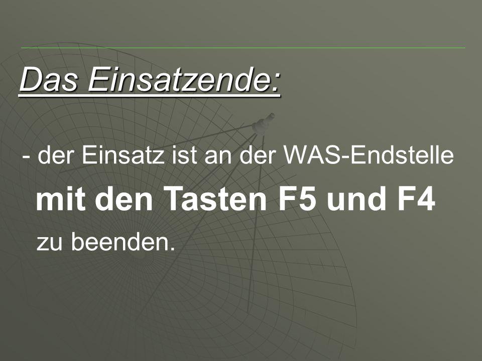 Das Einsatzende: - der Einsatz ist an der WAS-Endstelle mit den Tasten F5 und F4 zu beenden.