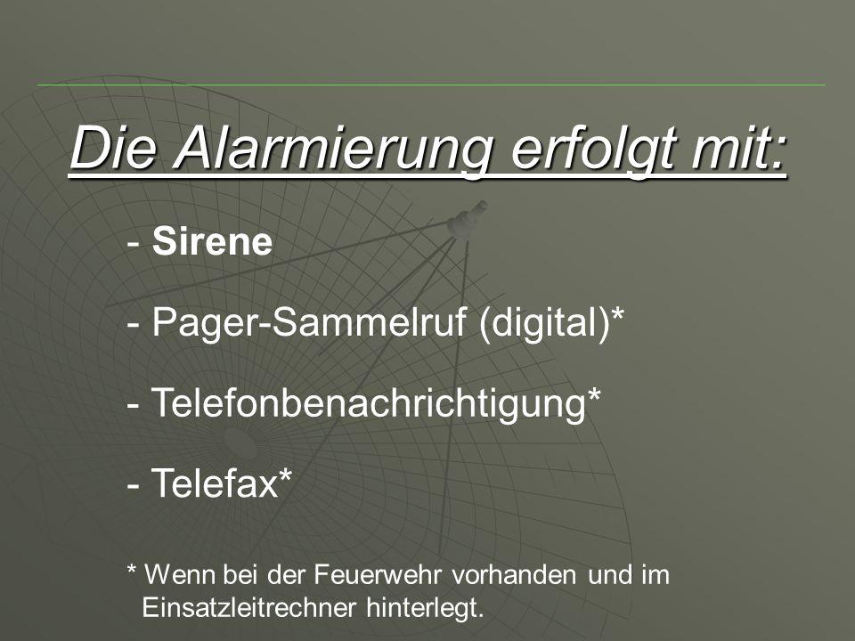 Die Alarmierung erfolgt mit: - Sirene - Telefax* - Telefonbenachrichtigung* - Pager-Sammelruf (digital)* * Wenn bei der Feuerwehr vorhanden und im Einsatzleitrechner hinterlegt.