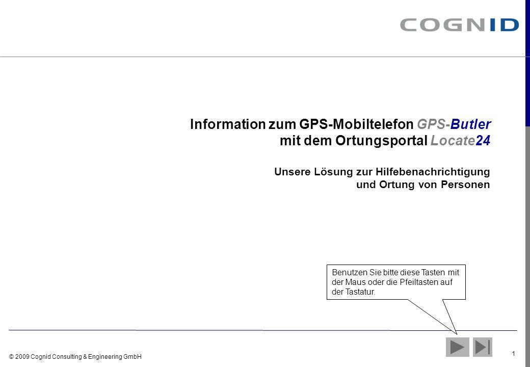 © 2009 Cognid Consulting & Engineering GmbH 2 GPS-Butler und Locate24 Mobiltelefon mit GPS-Receiver Einfache Nutzung mit Alarm- und Kurzwahltasten Positionsmeldungen im Notfall und auf Anfrage Locate24 – www.locate24.de Position anfragen und anzeigen Rufnummern einstellen / ändern
