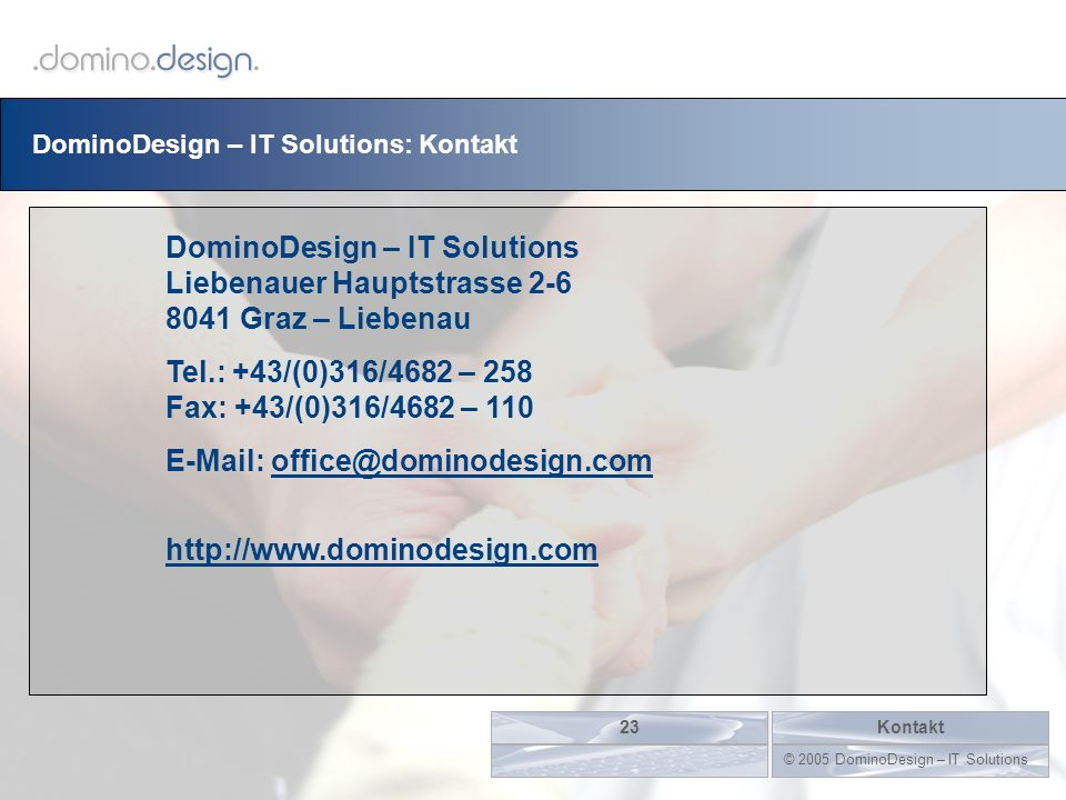 DominoDesign – IT Solutions: Kontakt Kontakt23 © 2005 DominoDesign – IT Solutions DominoDesign – IT Solutions Liebenauer Hauptstrasse 2-6 8041 Graz –