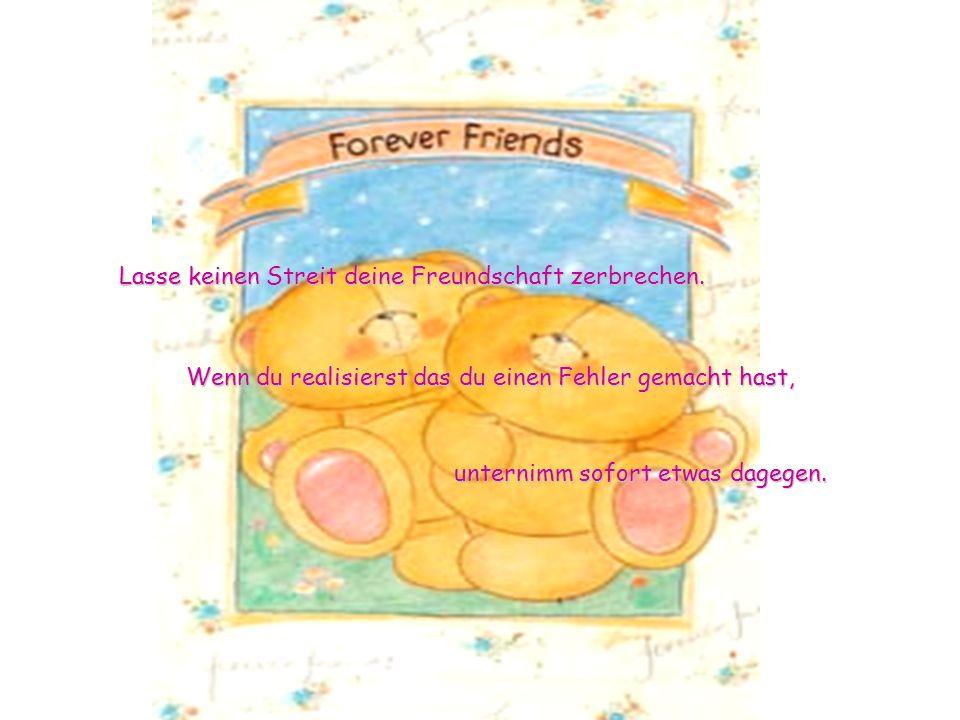 unternimm sofort etwas dagegen.Lasse keinen Streit deine Freundschaft zerbrechen.