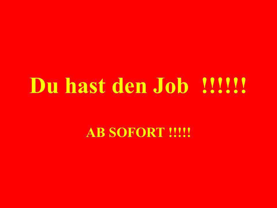 Du hast den Job !!!!!! AB SOFORT !!!!!