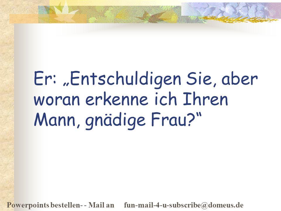 Powerpoints bestellen- - Mail an fun-mail-4-u-subscribe@domeus.de Er: Entschuldigen Sie, aber woran erkenne ich Ihren Mann, gnädige Frau?
