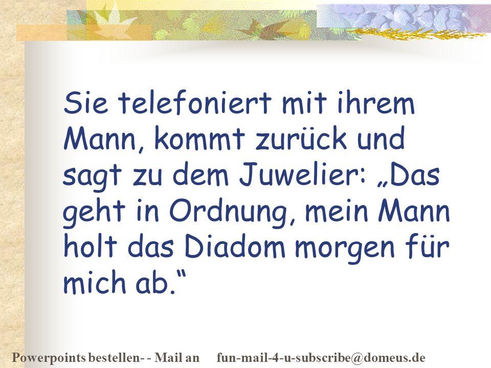 Powerpoints bestellen- - Mail an fun-mail-4-u-subscribe@domeus.de Sie telefoniert mit ihrem Mann, kommt zurück und sagt zu dem Juwelier: Das geht in O