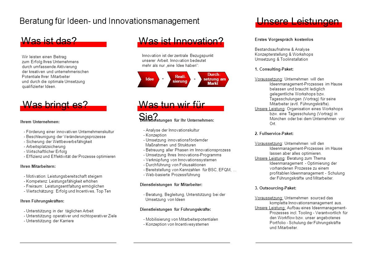 Beratung für Ideen- und Innovationsmanagement Ihrem Unternehmen: - Förderung einer innovativen Unternehmenskultur - Beschleunigung der Veränderungsprozesse - Sicherung der Wettbewerbsfähigkeit - Arbeitsplatzsicherung - Wirtschaftlicher Erfolg - Effizienz und Effektivität der Prozesse optimieren Ihren Mitarbeitern: - Motivation: Leistungsbereitschaft steigern - Kompetenz: Leistungsfähigkeit erhöhen - Freiraum: Leistungsentfaltung ermöglichen - Wertschätzung: Erfolg und Incentives, Top Ten Ihren Führungskräften: - Unterstützung in der täglichen Arbeit - Unterstützung operativer und nichtoperativer Ziele - Unterstützung der Karriere Was bringt es.