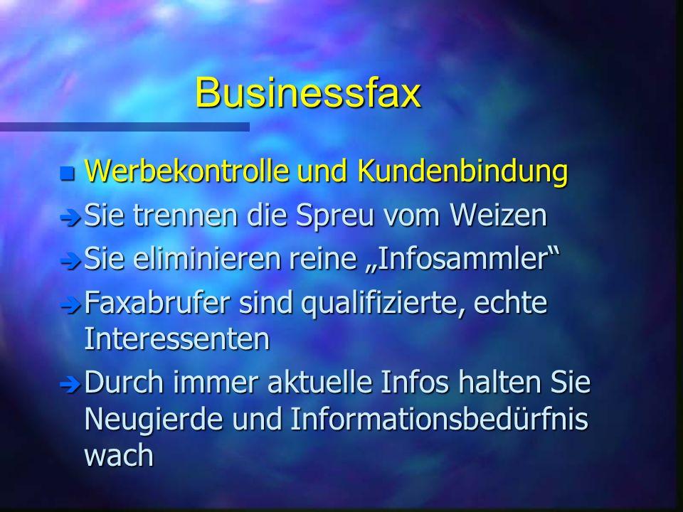 Businessfax n Werbekontrolle und Kundenbindung è Sie trennen die Spreu vom Weizen è Sie eliminieren reine Infosammler è Faxabrufer sind qualifizierte, echte Interessenten è Durch immer aktuelle Infos halten Sie Neugierde und Informationsbedürfnis wach