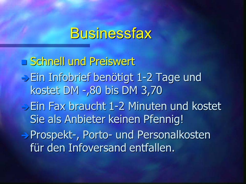 Businessfax n Schnell und Preiswert è Ein Infobrief benötigt 1-2 Tage und kostet DM -,80 bis DM 3,70 è Ein Fax braucht 1-2 Minuten und kostet Sie als Anbieter keinen Pfennig.