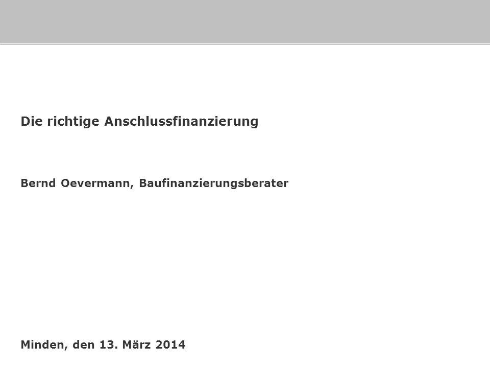 Minden, den 13. März 2014 Die richtige Anschlussfinanzierung Bernd Oevermann, Baufinanzierungsberater