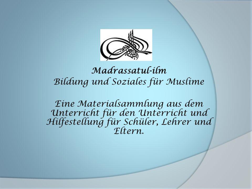 Madrassatul-ilm Bildung und Soziales für Muslime Eine Materialsammlung aus dem Unterricht für den Unterricht und Hilfestellung für Schüler, Lehrer und Eltern.