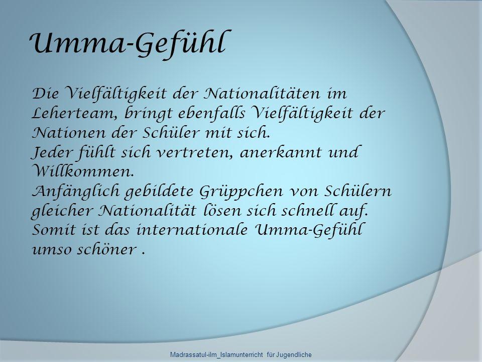 Umma-Gefühl Die Vielfältigkeit der Nationalitäten im Leherteam, bringt ebenfalls Vielfältigkeit der Nationen der Schüler mit sich. Jeder fühlt sich ve