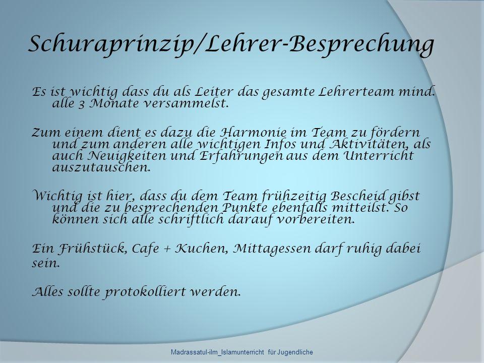 Schuraprinzip/Lehrer-Besprechung Es ist wichtig dass du als Leiter das gesamte Lehrerteam mind. alle 3 Monate versammelst. Zum einem dient es dazu die