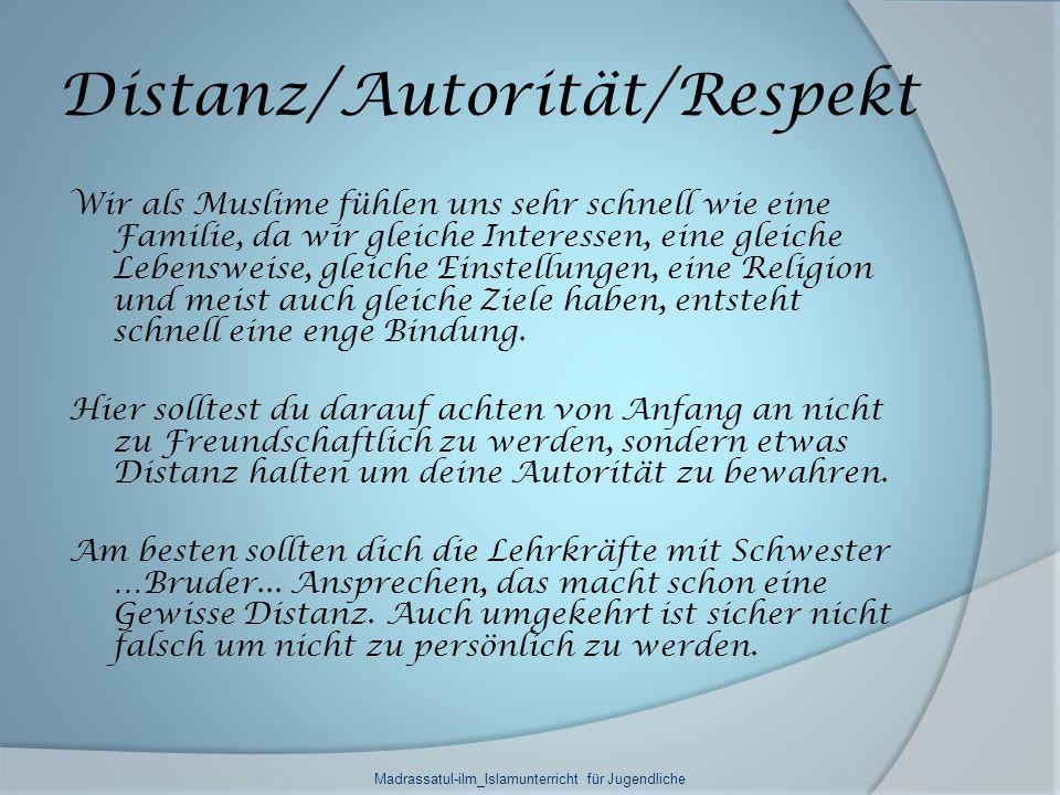 Distanz/Autorität/Respekt Wir als Muslime fühlen uns sehr schnell wie eine Familie, da wir gleiche Interessen, eine gleiche Lebensweise, gleiche Einstellungen, eine Religion und meist auch gleiche Ziele haben, entsteht schnell eine enge Bindung.