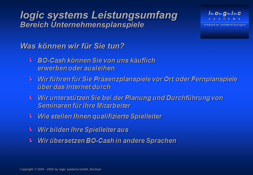 Copyright © 1999 – 2000 by logic systems GmbH, Bochum Im Internet www.bo-cash.de logic systems Gesellschaft für produktive Softwarelösungen mbH Ehrenfeldstrasse 14 44789 Bochum Telefon : 0234 / 970 13 63 Telefax 0234 / 970 13 65 Internet: www.logicsystems.de BO - Cash Unternehmensplanspiele
