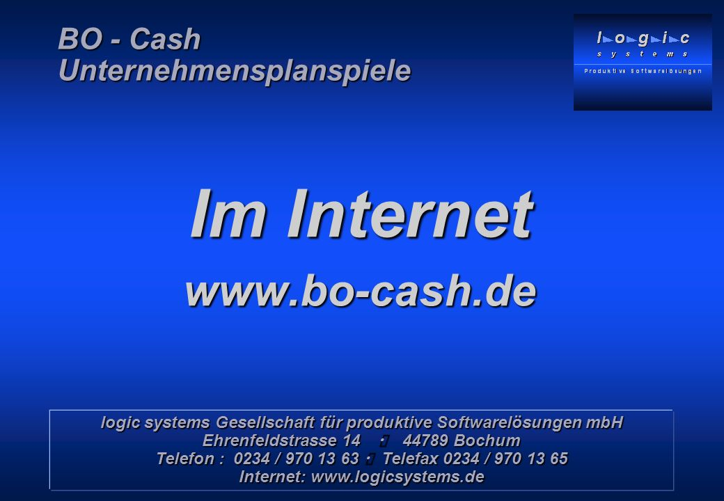 Copyright © 1999 – 2000 by logic systems GmbH, Bochum Im Internet www.bo-cash.de logic systems Gesellschaft für produktive Softwarelösungen mbH Ehrenfeldstrasse 14 44789 Bochum Telefon : 0234 / 970 13 63 Telefax 0234 / 970 13 65 Internet: www.logicsystems.de BO - Cash Unternehmensplanspiele