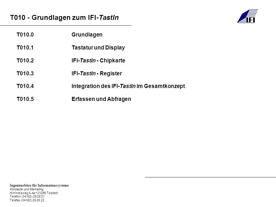 Ingenieurbüro für Informationssysteme Konzepte und Marketing Himmelsweg 4-4a 21255 Tostedt Telefon (04182) 29 28 21 Telefax (04182) 29 28 22 T010 - Grundlagen zum IFI-TastIn T010.0Grundlagen T010.1Tastatur und Display T010.2IFI-TastIn - Chipkarte T010.3IFI-TastIn - Register T010.4Integration des IFI-TastIn im Gesamtkonzept T010.5Erfassen und Abfragen