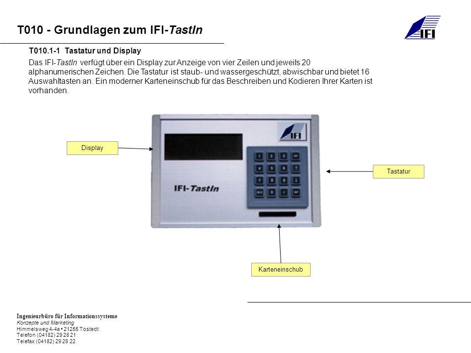 Ingenieurbüro für Informationssysteme Konzepte und Marketing Himmelsweg 4-4a 21255 Tostedt Telefon (04182) 29 28 21 Telefax (04182) 29 28 22 T010 - Grundlagen zum IFI-TastIn Das IFI-TastIn verfügt über ein Display zur Anzeige von vier Zeilen und jeweils 20 alphanumerischen Zeichen.