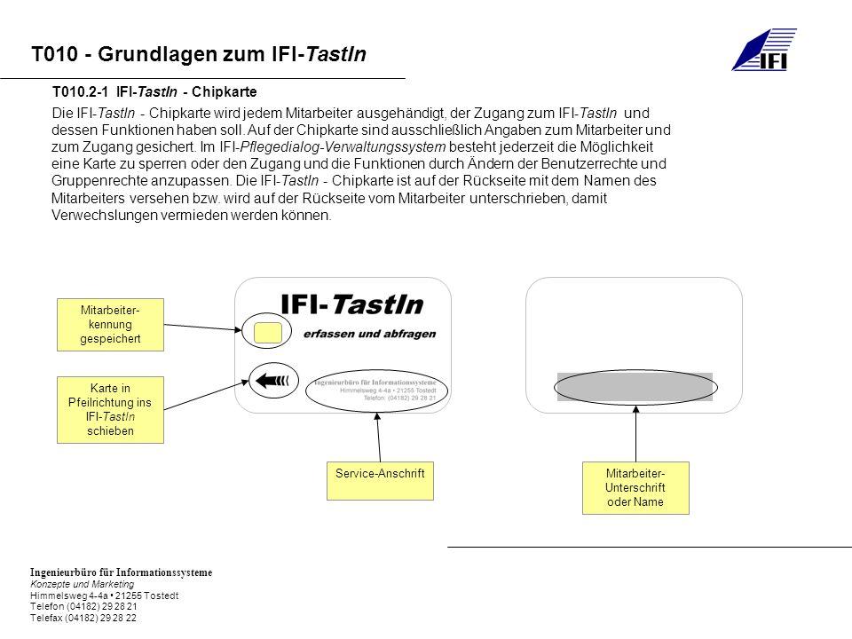 Ingenieurbüro für Informationssysteme Konzepte und Marketing Himmelsweg 4-4a 21255 Tostedt Telefon (04182) 29 28 21 Telefax (04182) 29 28 22 T010 - Grundlagen zum IFI-TastIn Die IFI-TastIn - Chipkarte wird jedem Mitarbeiter ausgehändigt, der Zugang zum IFI-TastIn und dessen Funktionen haben soll.