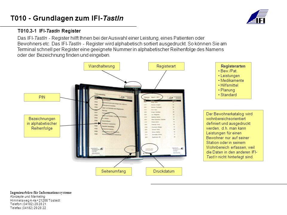 Ingenieurbüro für Informationssysteme Konzepte und Marketing Himmelsweg 4-4a 21255 Tostedt Telefon (04182) 29 28 21 Telefax (04182) 29 28 22 T010 - Grundlagen zum IFI-TastIn Das IFI-TastIn - Register hilft Ihnen bei der Auswahl einer Leistung, eines Patienten oder Bewohners etc.