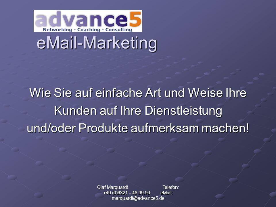 Olaf Marquardt Telefon: +49 (0)6321 - 48.99.90 eMail: marquardt@advance5.de eMail-Marketing Wie Sie auf einfache Art und Weise Ihre Kunden auf Ihre Dienstleistung und/oder Produkte aufmerksam machen!