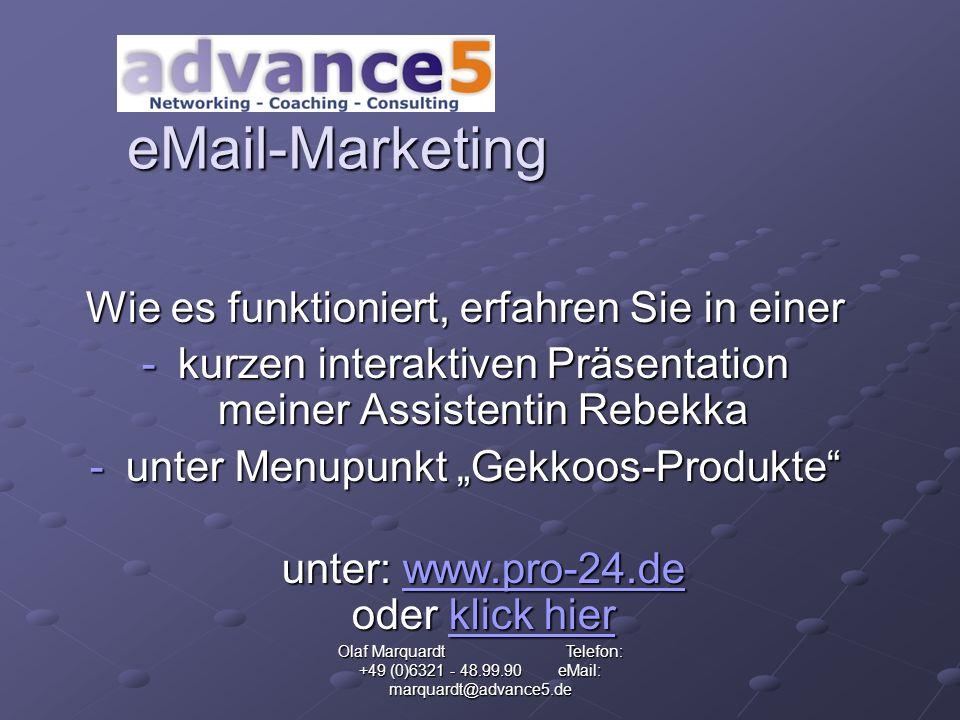Olaf Marquardt Telefon: +49 (0)6321 - 48.99.90 eMail: marquardt@advance5.de eMail-Marketing Wie es funktioniert, erfahren Sie in einer -kurzen interaktiven Präsentation meiner Assistentin Rebekka -unter Menupunkt Gekkoos-Produkte unter: www.pro-24.de oder klick hier www.pro-24.deklick hierwww.pro-24.deklick hier