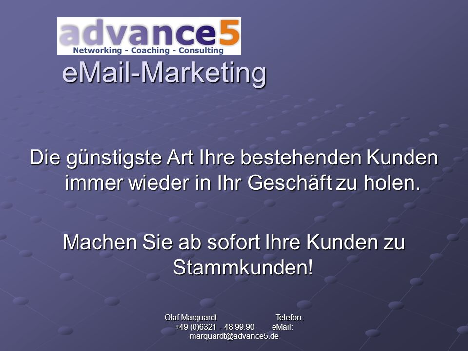 Olaf Marquardt Telefon: +49 (0)6321 - 48.99.90 eMail: marquardt@advance5.de eMail-Marketing Die günstigste Art Ihre bestehenden Kunden immer wieder in Ihr Geschäft zu holen.