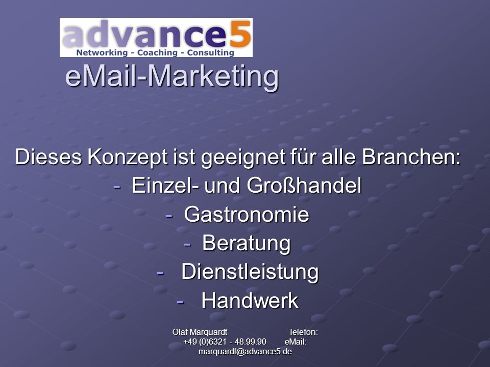 Olaf Marquardt Telefon: +49 (0)6321 - 48.99.90 eMail: marquardt@advance5.de eMail-Marketing Schenken Sie Ihren Kunden ab sofort: Die kostenlose eMail-Adresse, die Geld in deren Tasche wirtschaftet!