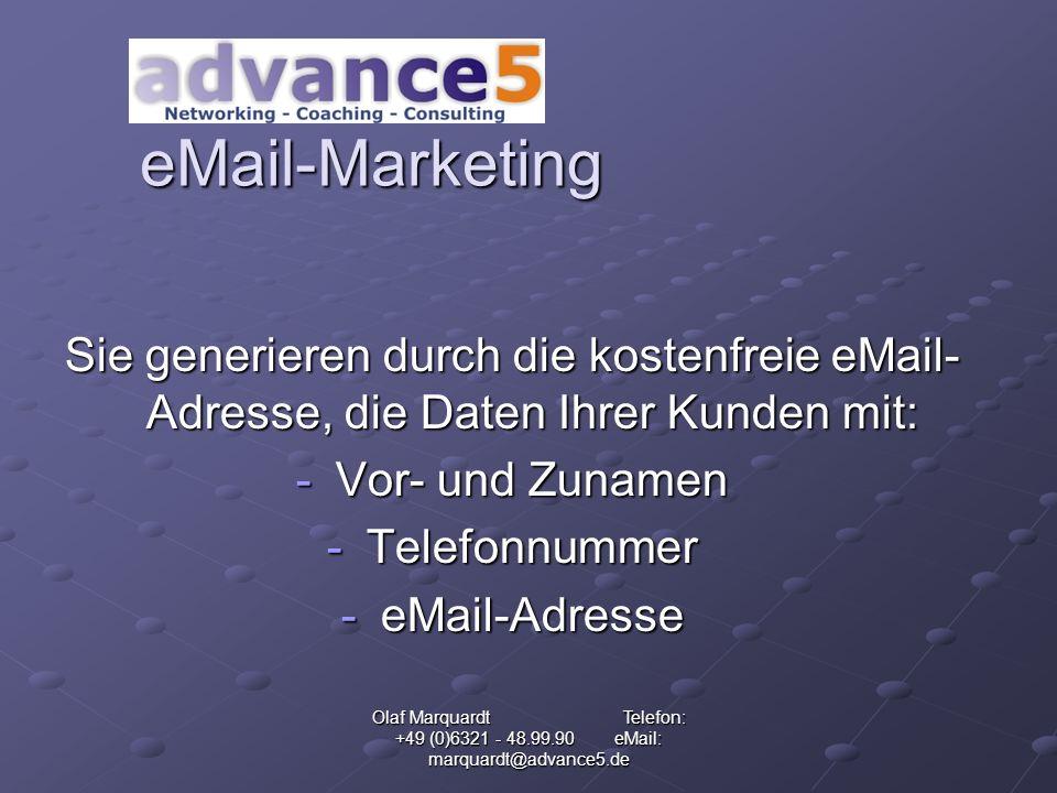Olaf Marquardt Telefon: +49 (0)6321 - 48.99.90 eMail: marquardt@advance5.de eMail-Marketing Sie generieren durch die kostenfreie eMail- Adresse, die Daten Ihrer Kunden mit: -Vor- und Zunamen -Telefonnummer -eMail-Adresse