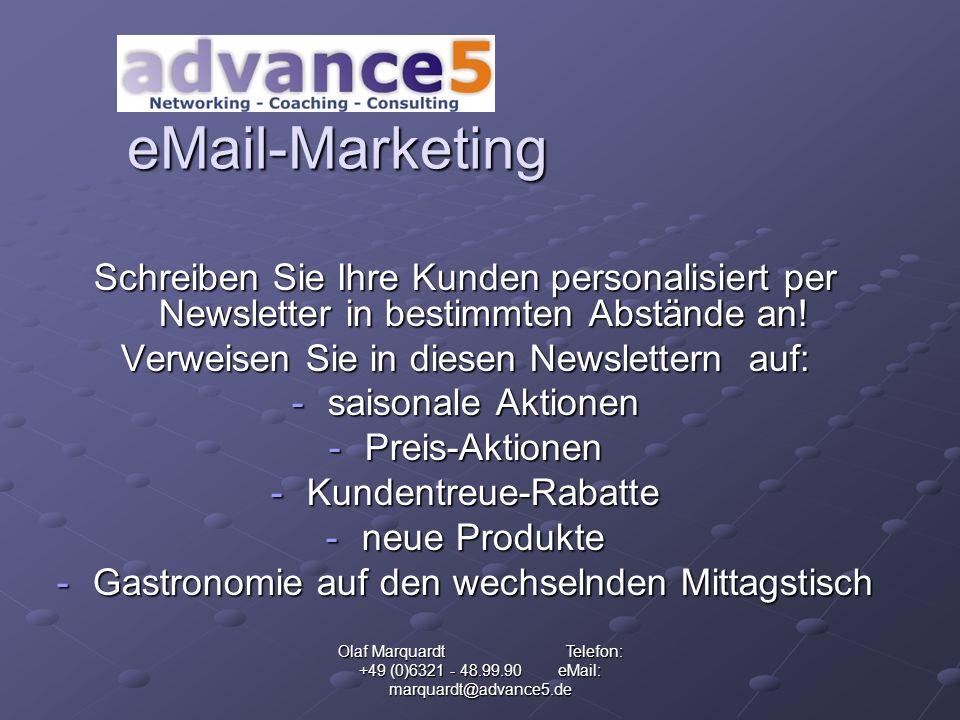 Olaf Marquardt Telefon: +49 (0)6321 - 48.99.90 eMail: marquardt@advance5.de eMail-Marketing Schreiben Sie Ihre Kunden personalisiert per Newsletter in bestimmten Abstände an.