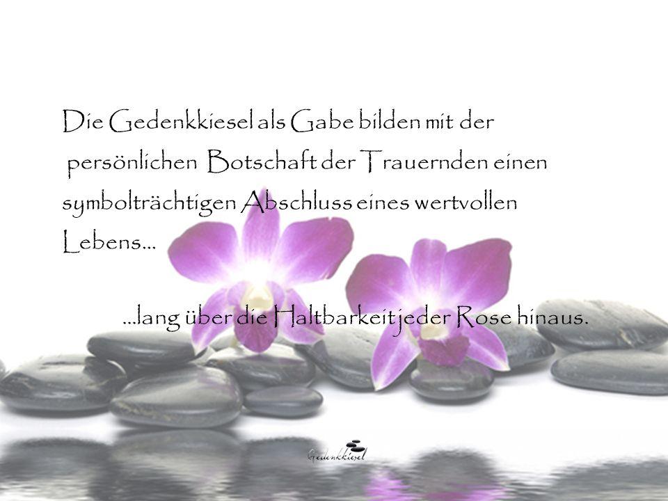 Die Gedenkkiesel als Gabe bilden mit der persönlichen Botschaft der Trauernden einen symbolträchtigen Abschluss eines wertvollen Lebens......lang über die Haltbarkeit jeder Rose hinaus.