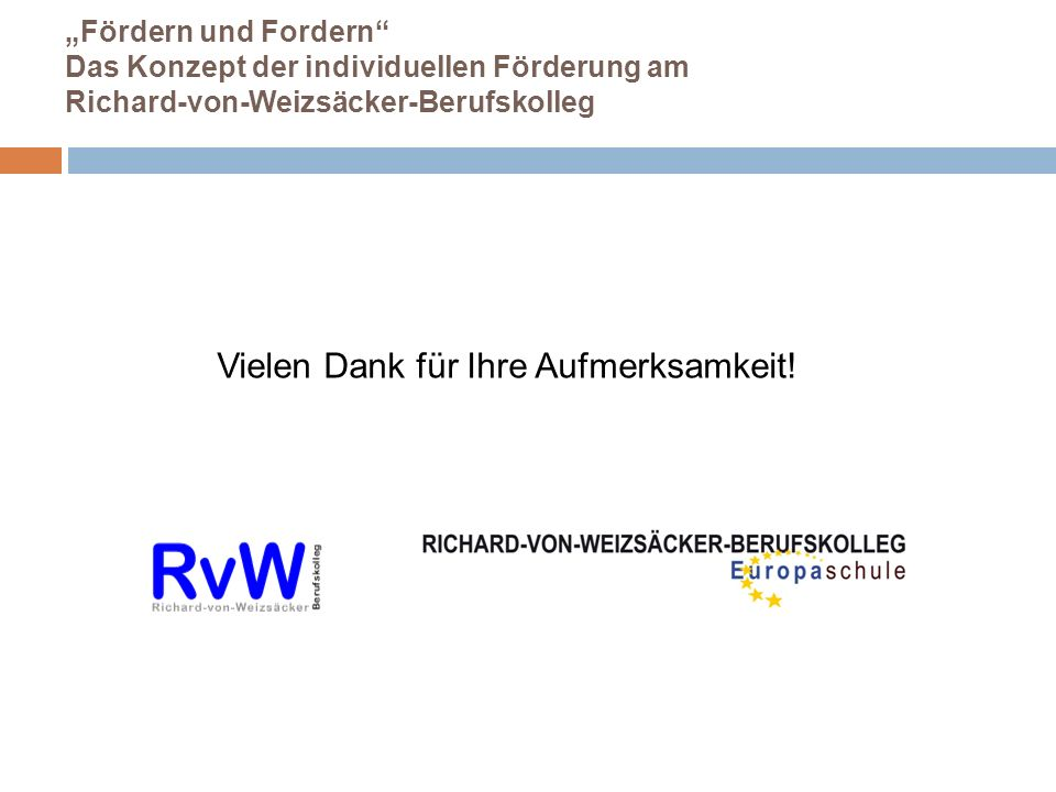 Fördern und Fordern Das Konzept der individuellen Förderung am Richard-von-Weizsäcker-Berufskolleg Vielen Dank für Ihre Aufmerksamkeit!
