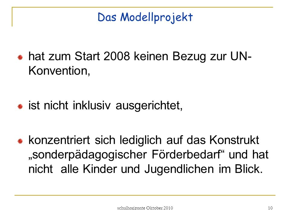 schulhorizonte Oktober 2010 10 Das Modellprojekt hat zum Start 2008 keinen Bezug zur UN- Konvention, ist nicht inklusiv ausgerichtet, konzentriert sich lediglich auf das Konstrukt sonderpädagogischer Förderbedarf und hat nicht alle Kinder und Jugendlichen im Blick.