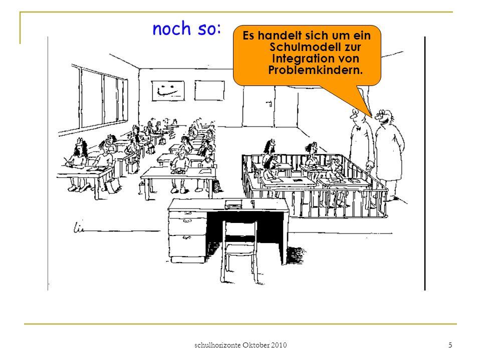 schulhorizonte Oktober 2010 5 5 noch so: Es handelt sich um ein Schulmodell zur Integration von Problemkindern.