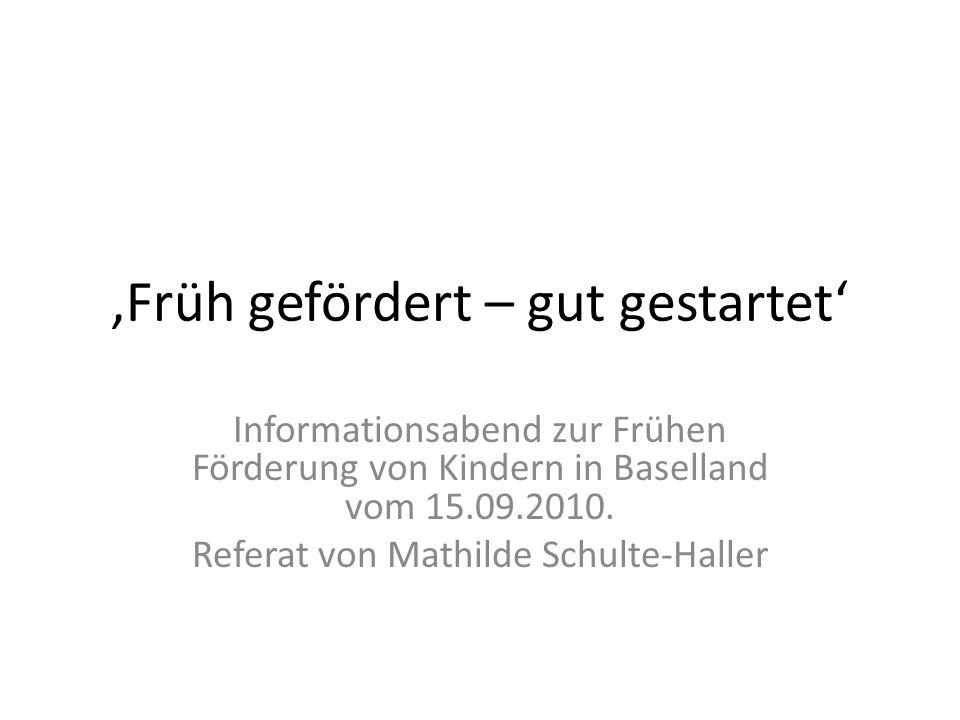 Früh gefördert – gut gestartet Informationsabend zur Frühen Förderung von Kindern in Baselland vom 15.09.2010. Referat von Mathilde Schulte-Haller