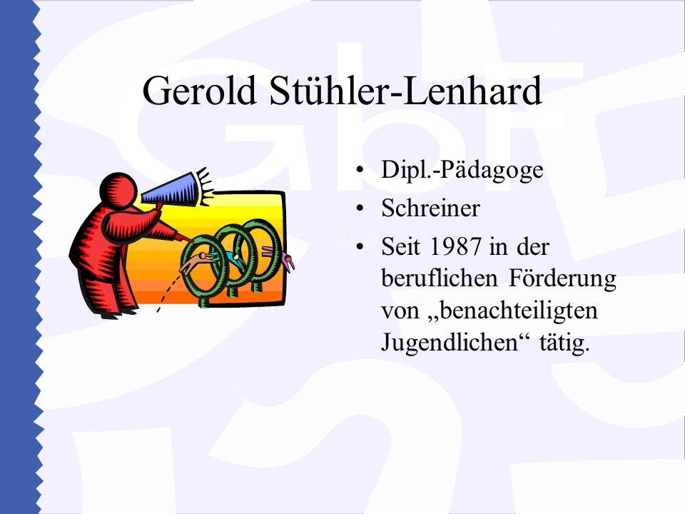 Gerold Stühler-Lenhard Dipl.-Pädagoge Schreiner Seit 1987 in der beruflichen Förderung von benachteiligten Jugendlichen tätig.