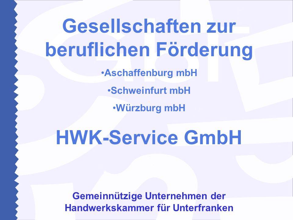 Gesellschaften zur beruflichen Förderung Aschaffenburg mbH Schweinfurt mbH Würzburg mbH HWK-Service GmbH Gemeinnützige Unternehmen der Handwerkskammer für Unterfranken