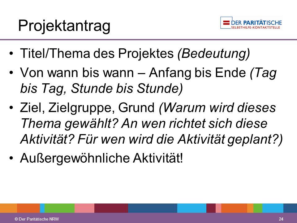 © Der Paritätische NRW 24 © Der Paritätische NRW Projektantrag Titel/Thema des Projektes (Bedeutung) Von wann bis wann – Anfang bis Ende (Tag bis Tag,