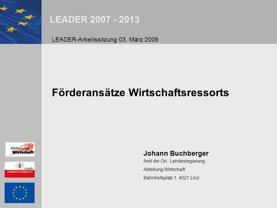 LEADER 2007 - 2013 Förderansätze Wirtschaftsressorts Johann Buchberger Amt der Oö. Landesregierung Abteilung Wirtschaft Bahnhofsplatz 1, 4021 Linz LEA
