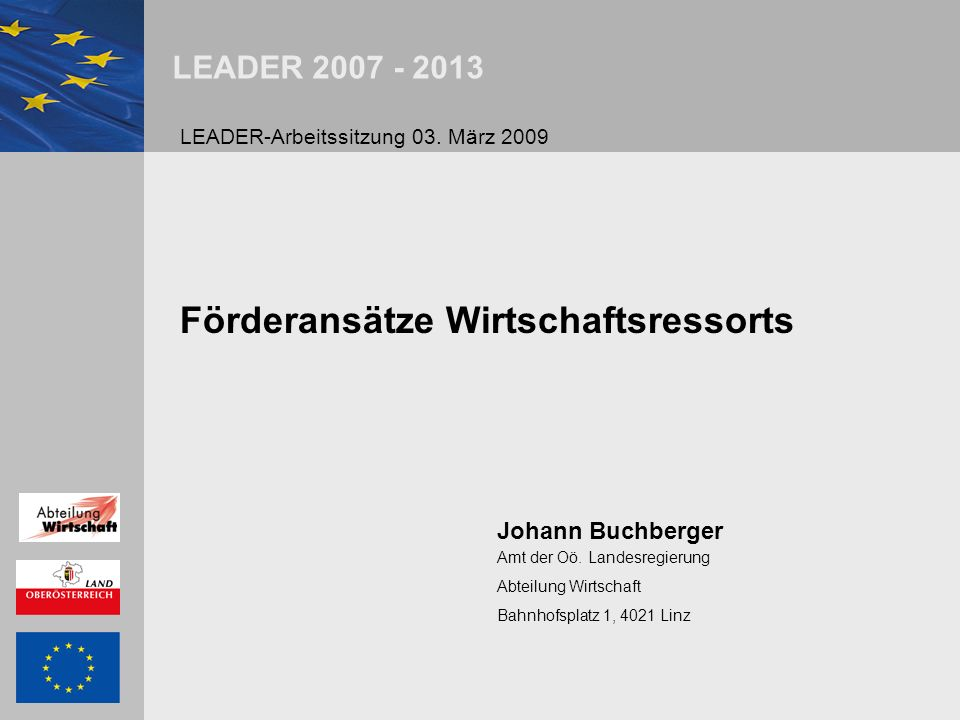 LEADER 2007 - 2013 Förderansätze Wirtschaftsressorts Johann Buchberger Amt der Oö.