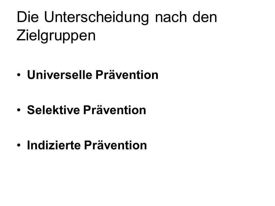 Die Unterscheidung nach den Zielgruppen Universelle Prävention Selektive Prävention Indizierte Prävention