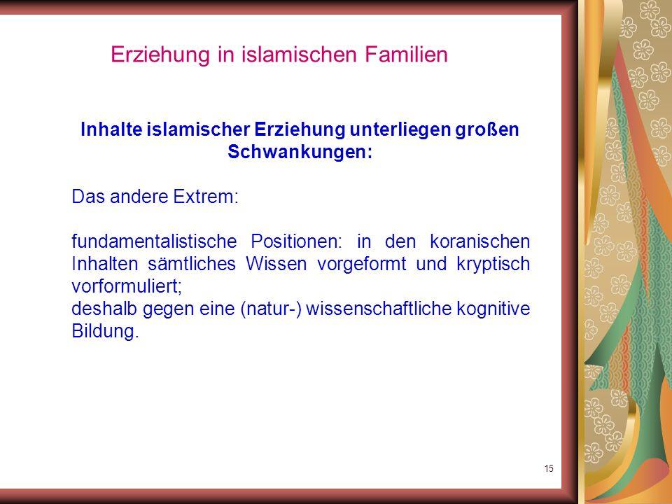 14 Erziehung in islamischen Familien Inhalte islamischer Erziehung unterliegen großen Schwankungen: einfache Frömmigkeit: Ziel: Nachkommen in die elem