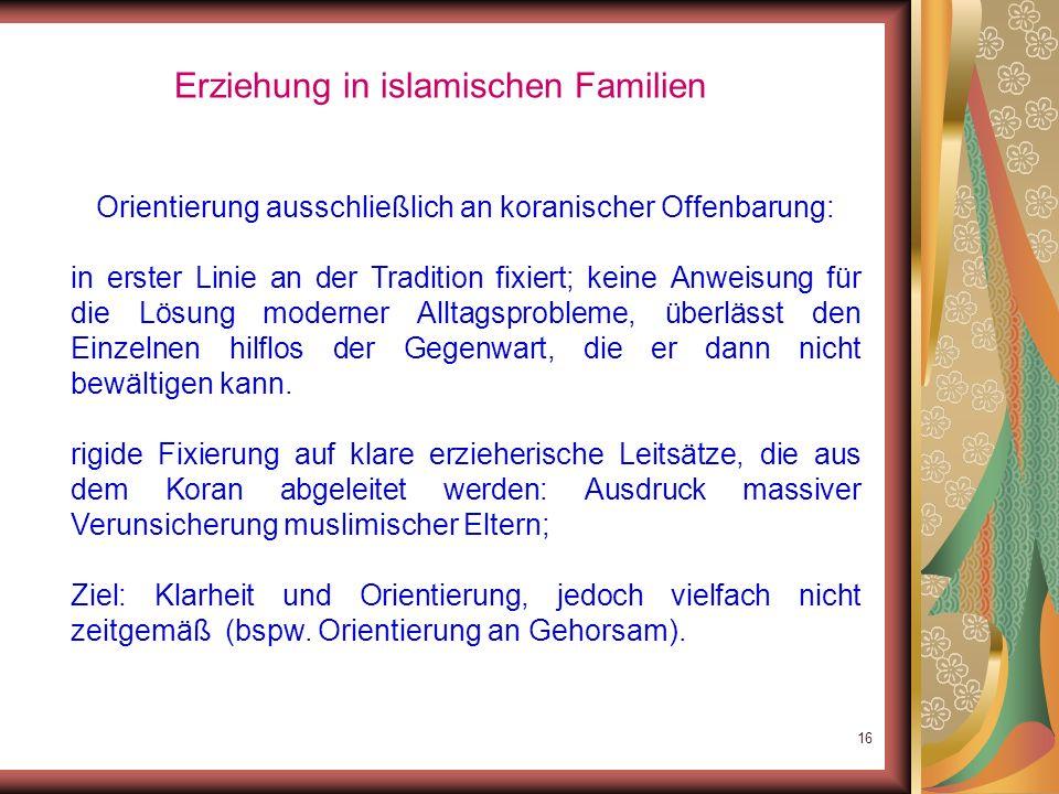 15 Erziehung in islamischen Familien Inhalte islamischer Erziehung unterliegen großen Schwankungen: Das andere Extrem: fundamentalistische Positionen: