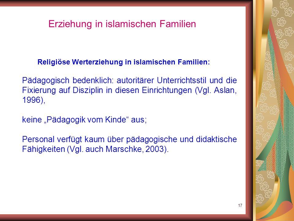 16 Erziehung in islamischen Familien Orientierung ausschließlich an koranischer Offenbarung: in erster Linie an der Tradition fixiert; keine Anweisung